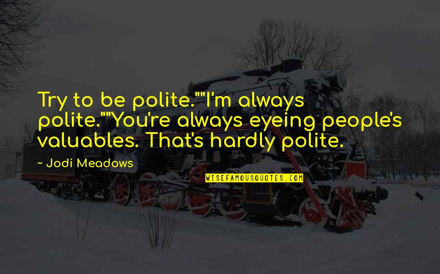 "Meadows Quotes By Jodi Meadows: Try to be polite.""""I'm always polite.""""You're always eyeing"