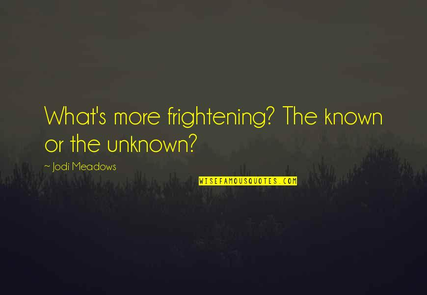 Meadows Quotes By Jodi Meadows: What's more frightening? The known or the unknown?