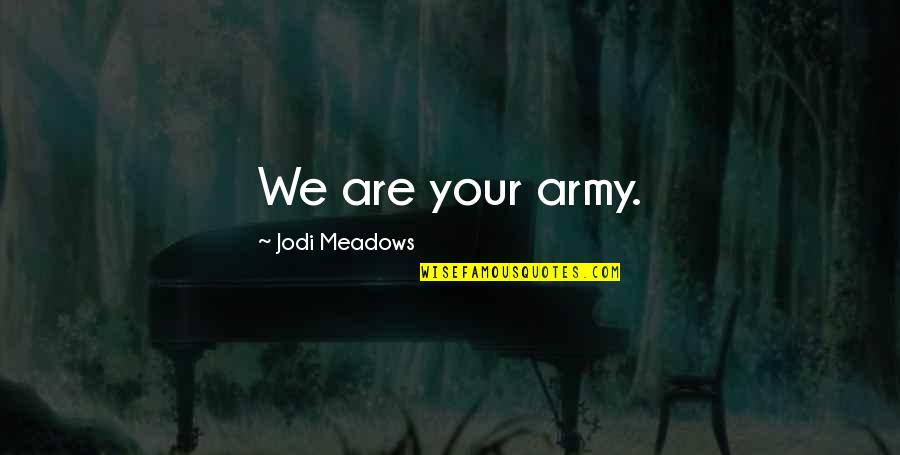 Meadows Quotes By Jodi Meadows: We are your army.