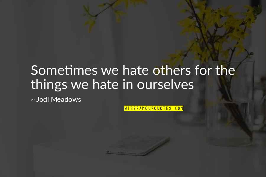 Meadows Quotes By Jodi Meadows: Sometimes we hate others for the things we