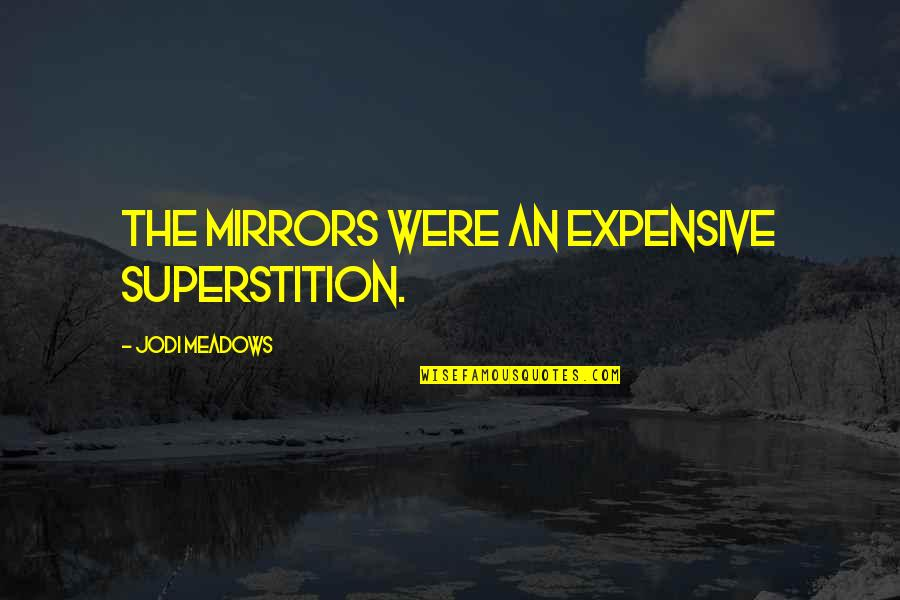 Meadows Quotes By Jodi Meadows: The mirrors were an expensive superstition.