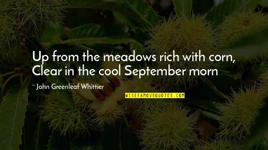 Meadows Quotes By John Greenleaf Whittier: Up from the meadows rich with corn, Clear