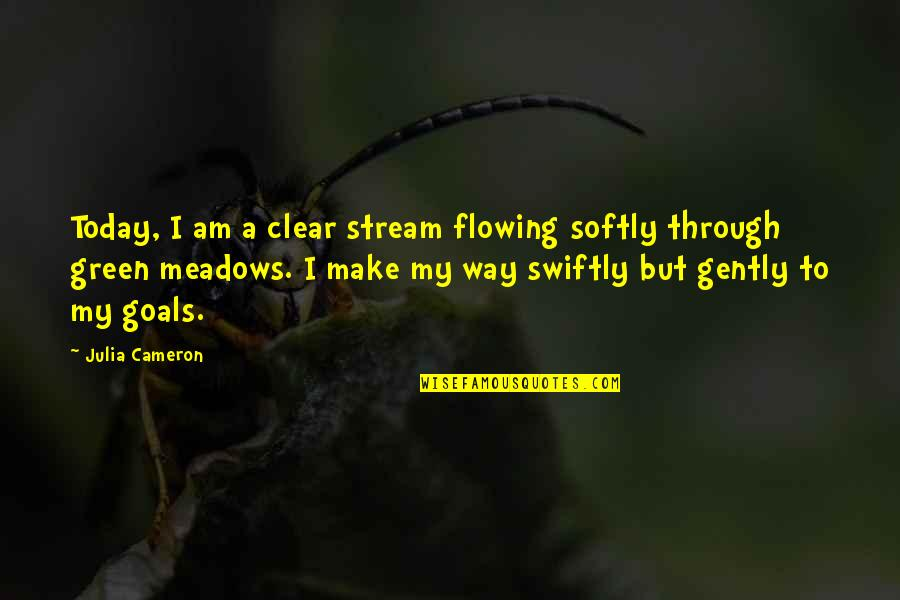 Meadows Quotes By Julia Cameron: Today, I am a clear stream flowing softly