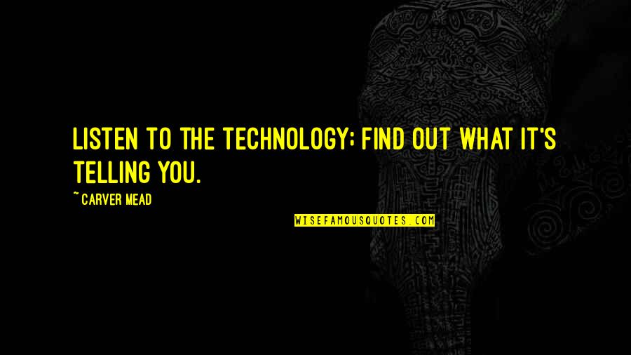 Mead's Quotes By Carver Mead: Listen to the technology; find out what it's