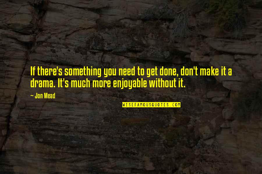 Mead's Quotes By Jon Mead: If there's something you need to get done,