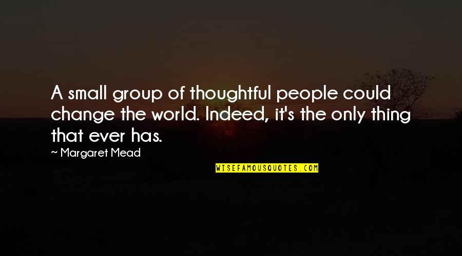 Mead's Quotes By Margaret Mead: A small group of thoughtful people could change