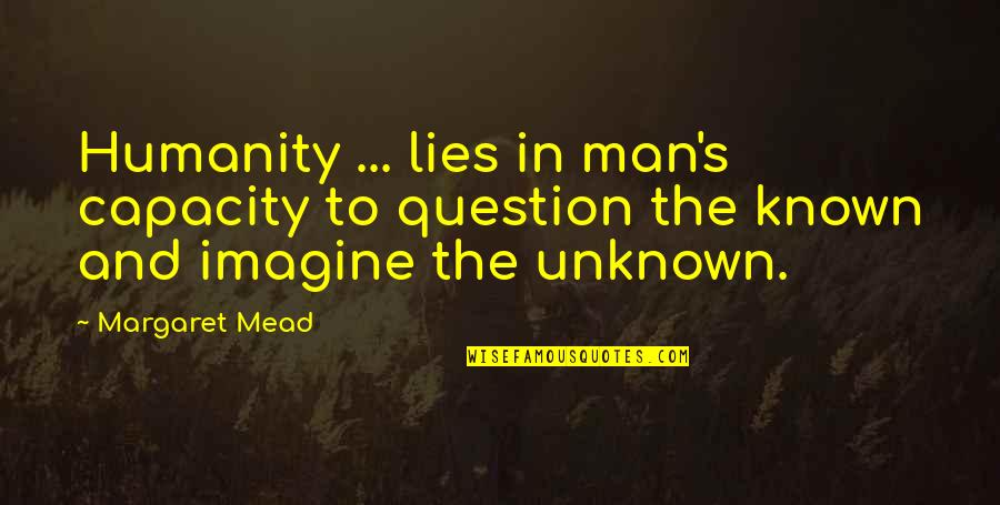 Mead's Quotes By Margaret Mead: Humanity ... lies in man's capacity to question