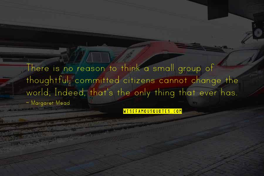 Mead's Quotes By Margaret Mead: There is no reason to think a small