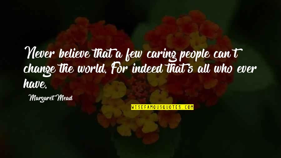 Mead's Quotes By Margaret Mead: Never believe that a few caring people can't
