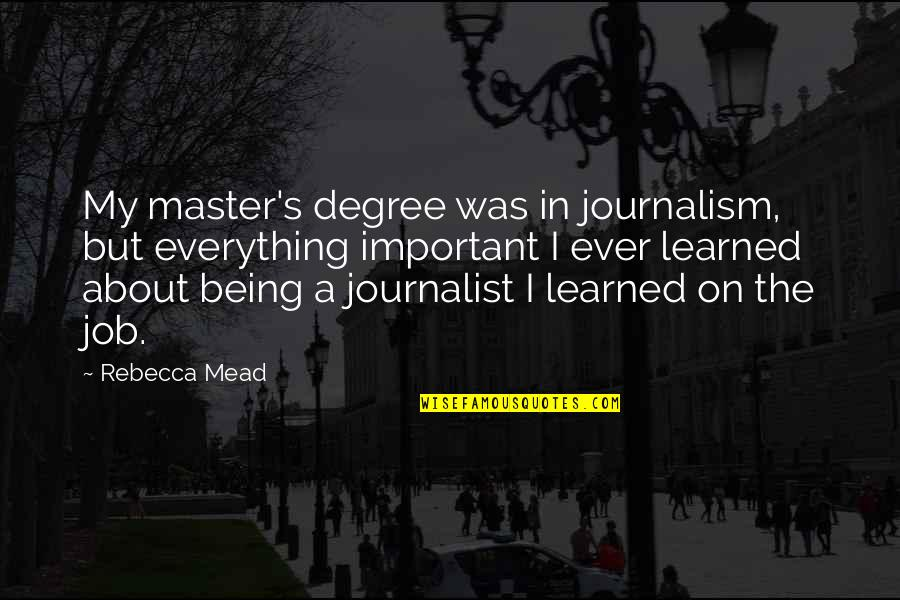 Mead's Quotes By Rebecca Mead: My master's degree was in journalism, but everything