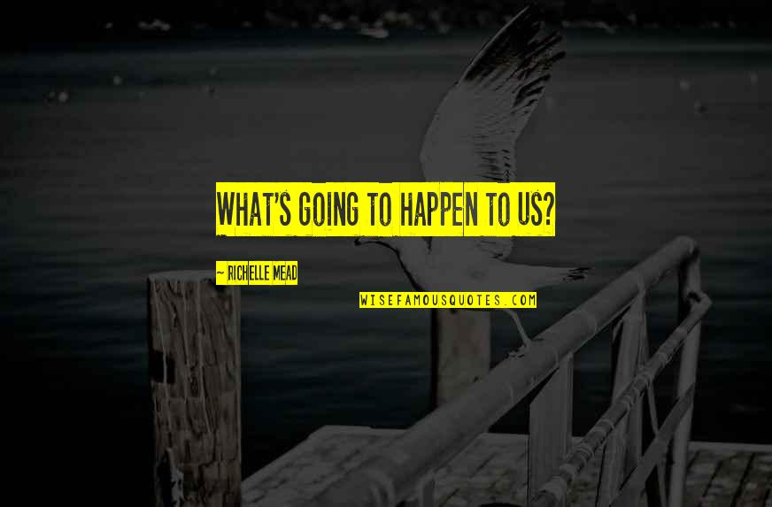 Mead's Quotes By Richelle Mead: What's going to happen to us?