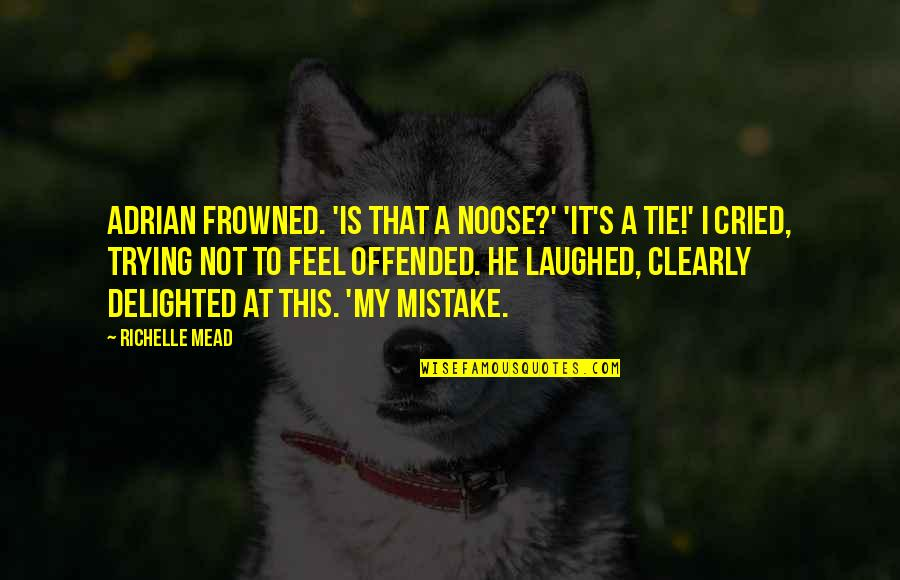 Mead's Quotes By Richelle Mead: Adrian frowned. 'Is that a noose?' 'It's a