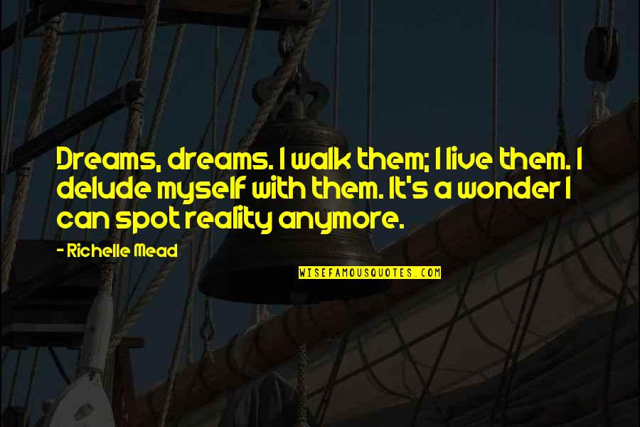 Mead's Quotes By Richelle Mead: Dreams, dreams. I walk them; I live them.