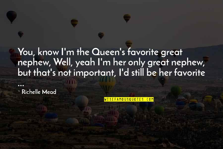 Mead's Quotes By Richelle Mead: You, know I'm the Queen's favorite great nephew,