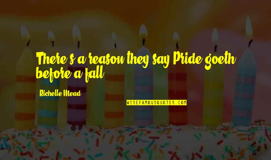 Mead's Quotes By Richelle Mead: There's a reason they say,Pride goeth before a
