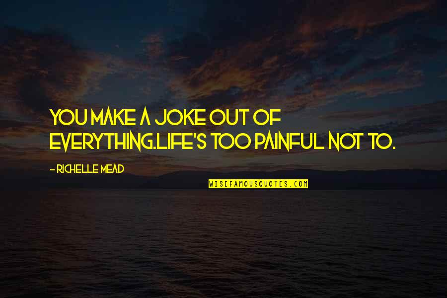 Mead's Quotes By Richelle Mead: You make a joke out of everything.Life's too