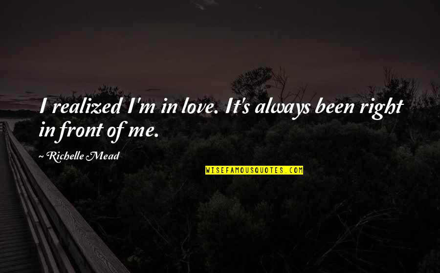 Mead's Quotes By Richelle Mead: I realized I'm in love. It's always been