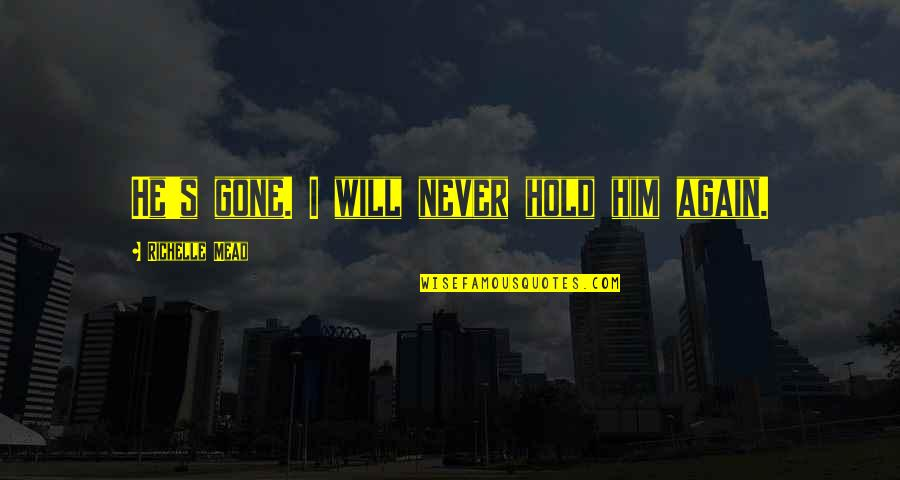 Mead's Quotes By Richelle Mead: He's gone. I will never hold him again.