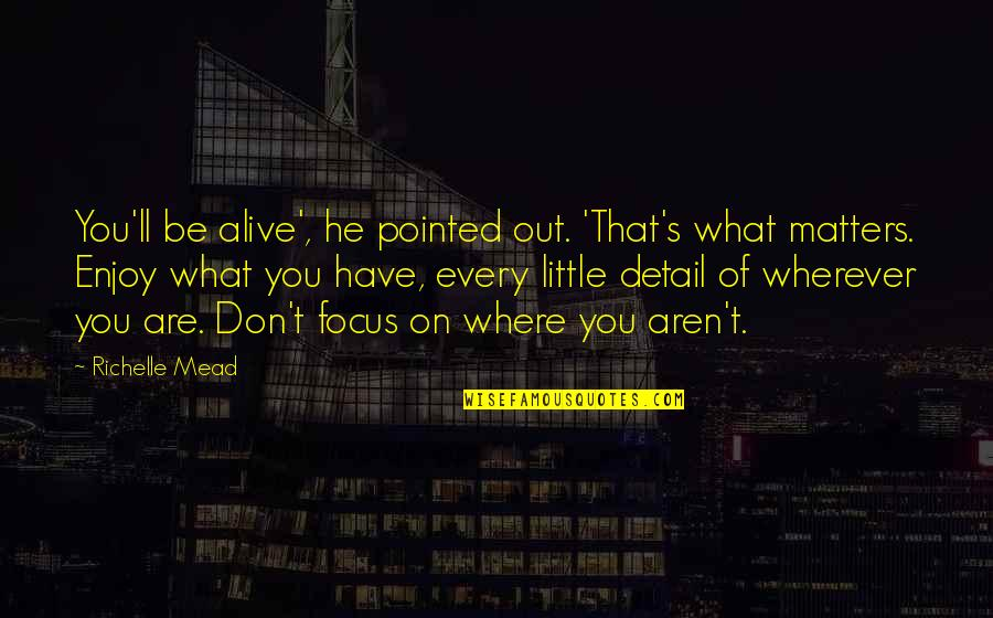 Mead's Quotes By Richelle Mead: You'll be alive', he pointed out. 'That's what
