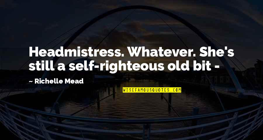 Mead's Quotes By Richelle Mead: Headmistress. Whatever. She's still a self-righteous old bit