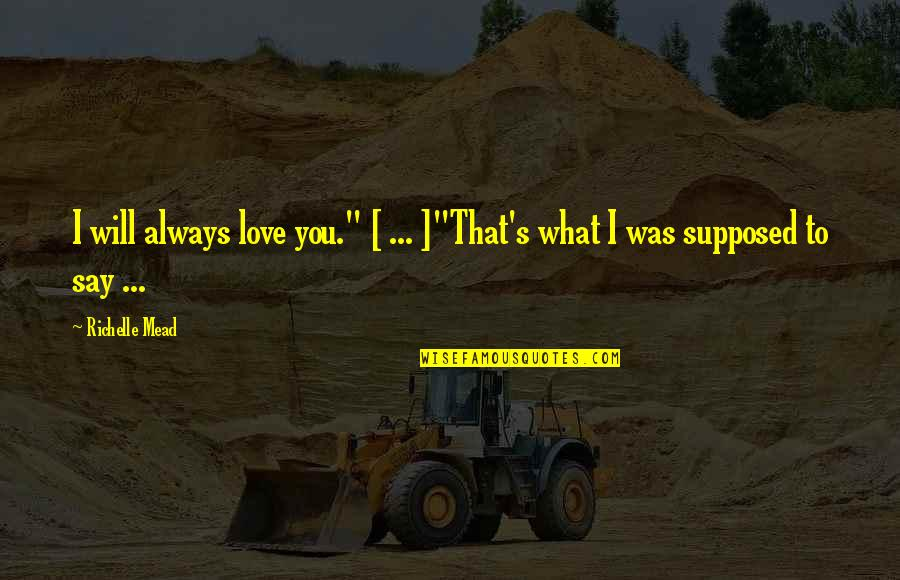 """Mead's Quotes By Richelle Mead: I will always love you."""" [ ... ]""""That's"""