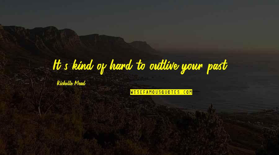 Mead's Quotes By Richelle Mead: It's kind of hard to outlive your past