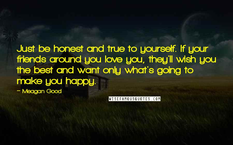 Meagan Good quotes: Just be honest and true to yourself. If your friends around you love you, they'll wish you the best and want only what's going to make you happy.