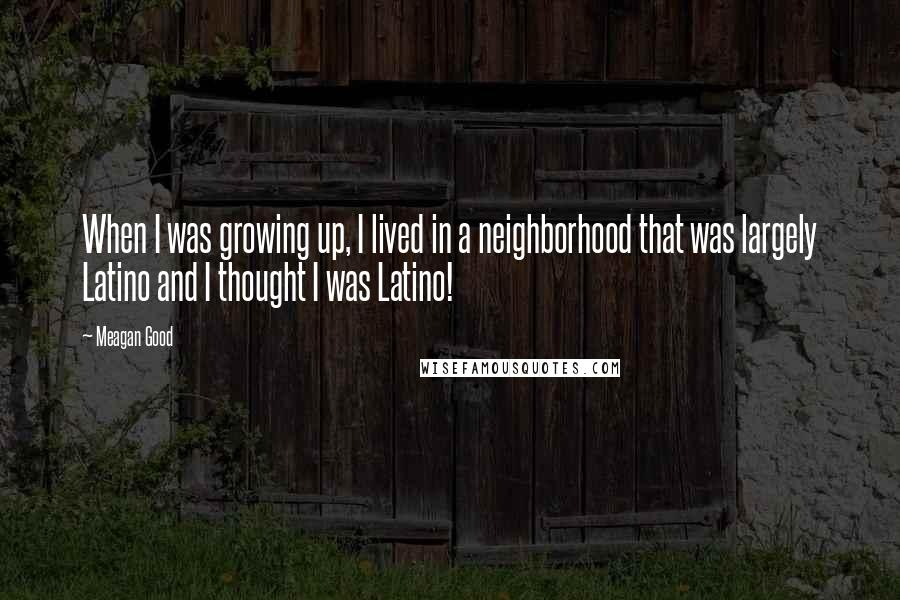 Meagan Good quotes: When I was growing up, I lived in a neighborhood that was largely Latino and I thought I was Latino!