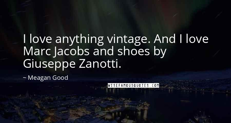 Meagan Good quotes: I love anything vintage. And I love Marc Jacobs and shoes by Giuseppe Zanotti.