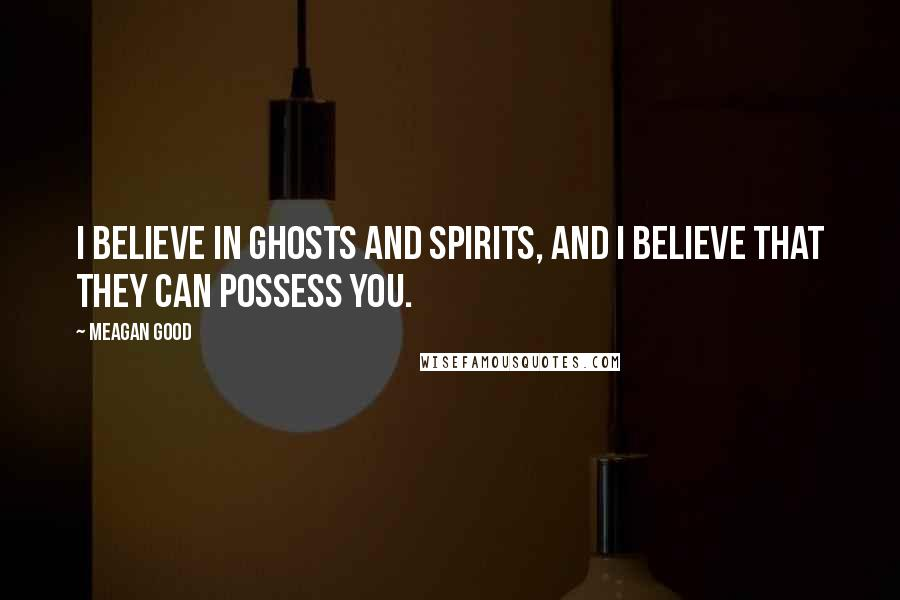 Meagan Good quotes: I believe in ghosts and spirits, and I believe that they can possess you.