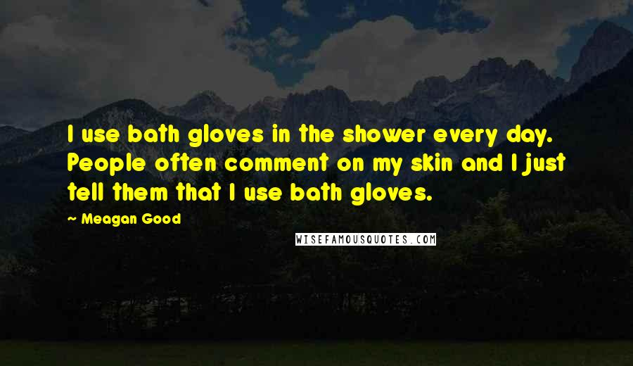 Meagan Good quotes: I use bath gloves in the shower every day. People often comment on my skin and I just tell them that I use bath gloves.