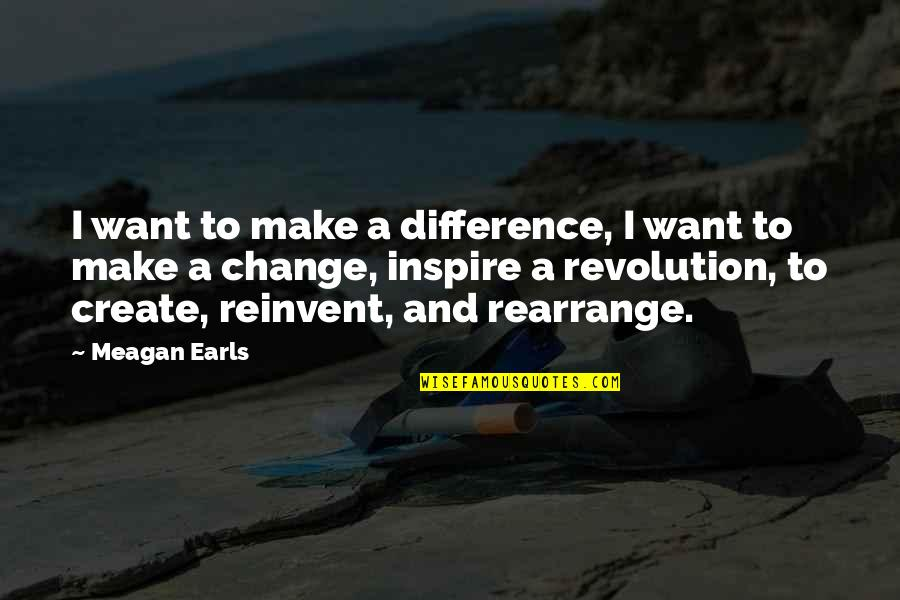 Meagan Quotes By Meagan Earls: I want to make a difference, I want