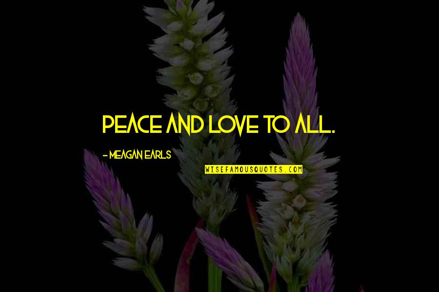 Meagan Quotes By Meagan Earls: Peace and love to all.