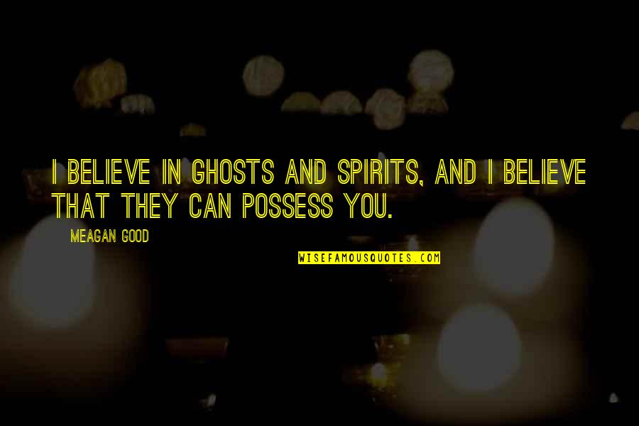 Meagan Quotes By Meagan Good: I believe in ghosts and spirits, and I