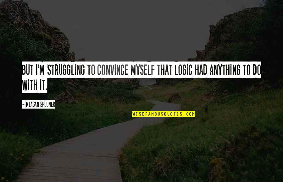 Meagan Quotes By Meagan Spooner: But I'm struggling to convince myself that logic