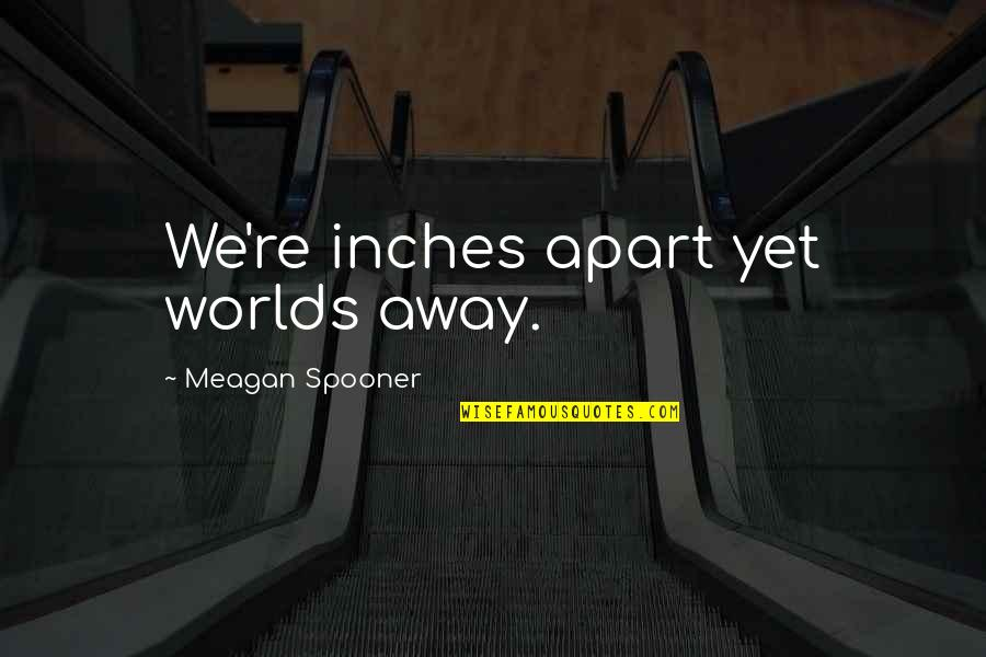 Meagan Quotes By Meagan Spooner: We're inches apart yet worlds away.