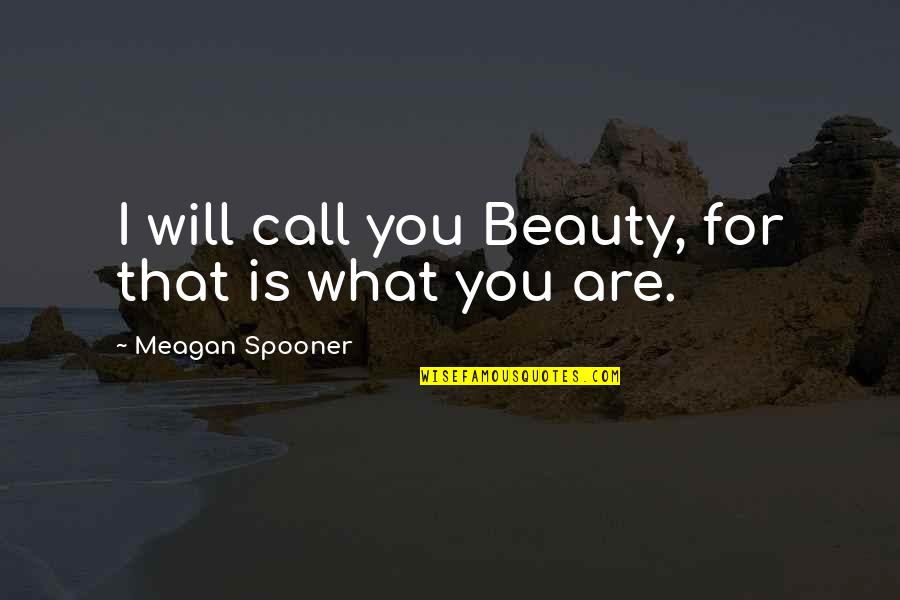 Meagan Quotes By Meagan Spooner: I will call you Beauty, for that is