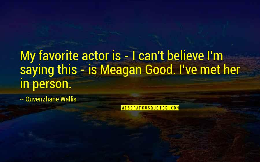 Meagan Quotes By Quvenzhane Wallis: My favorite actor is - I can't believe