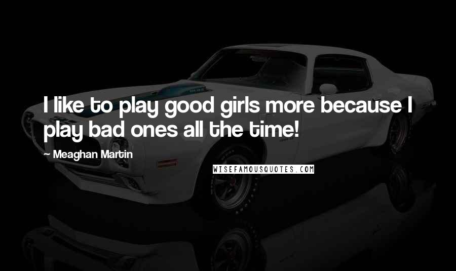 Meaghan Martin quotes: I like to play good girls more because I play bad ones all the time!