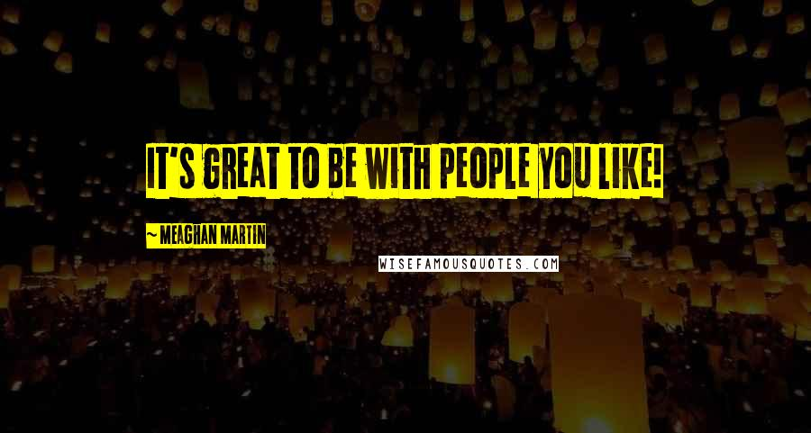 Meaghan Martin quotes: It's great to be with people you like!