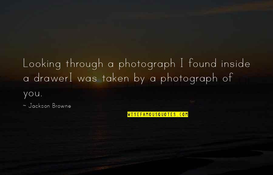 Mean Daughter In Law Quotes By Jackson Browne: Looking through a photograph I found inside a