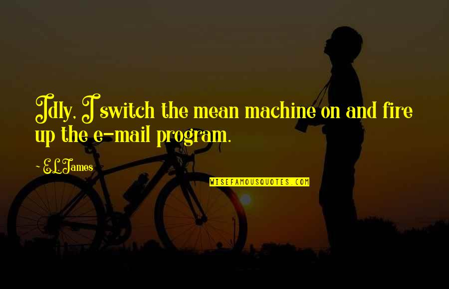Mean Machine Quotes By E.L. James: Idly, I switch the mean machine on and