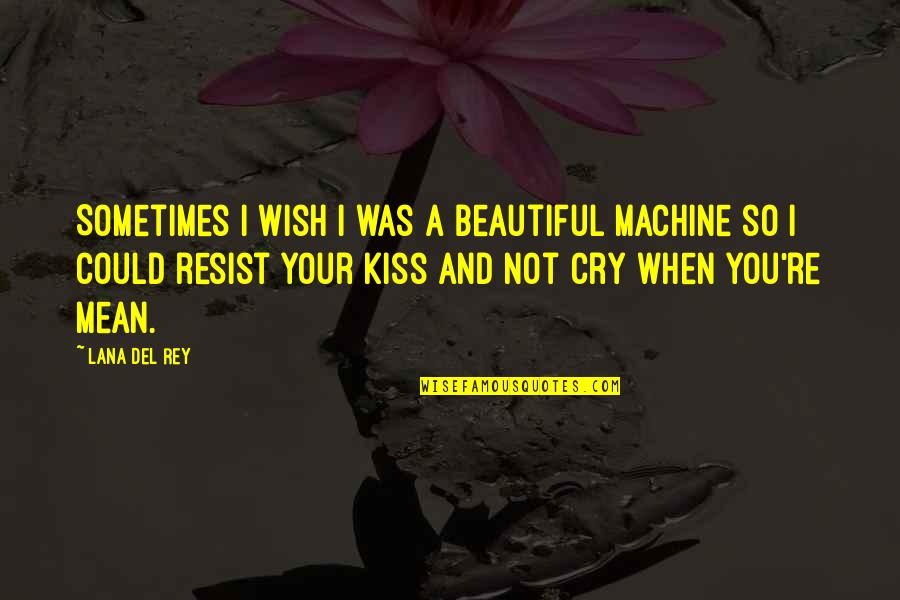 Mean Machine Quotes By Lana Del Rey: Sometimes I wish I was a beautiful machine