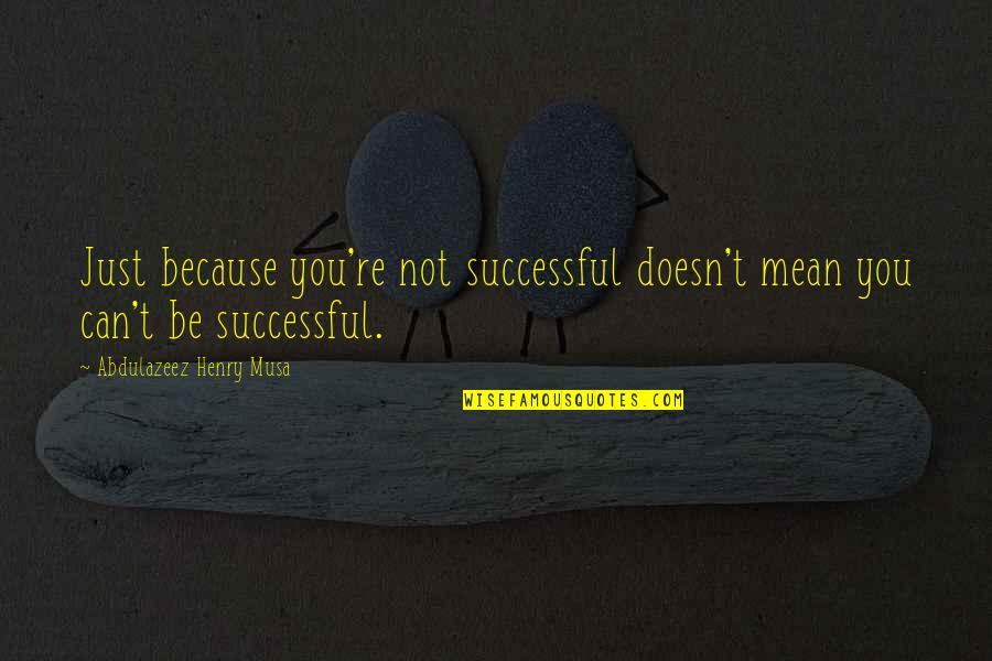 Mean Quotes And Quotes By Abdulazeez Henry Musa: Just because you're not successful doesn't mean you