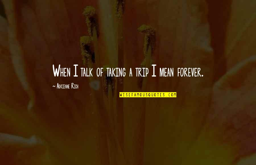 Mean Quotes And Quotes By Adrienne Rich: When I talk of taking a trip I