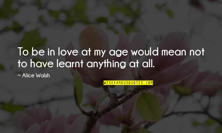 Mean Quotes And Quotes By Alice Walsh: To be in love at my age would