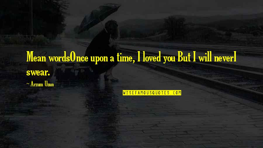 Mean Quotes And Quotes By Arzum Uzun: Mean wordsOnce upon a time, I loved you