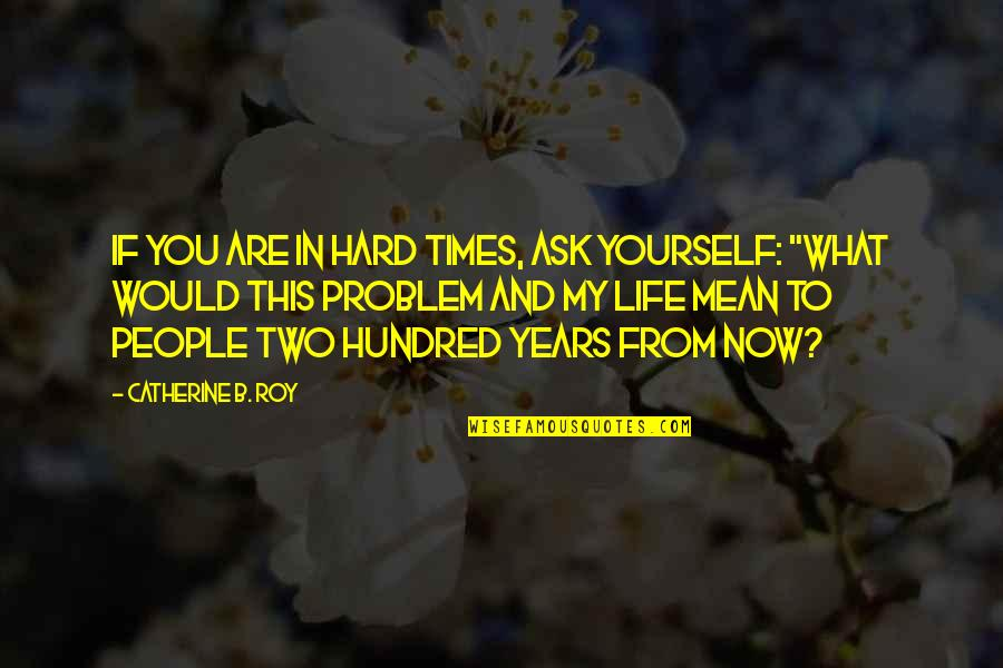 Mean Quotes And Quotes By Catherine B. Roy: If you are in hard times, ask yourself: