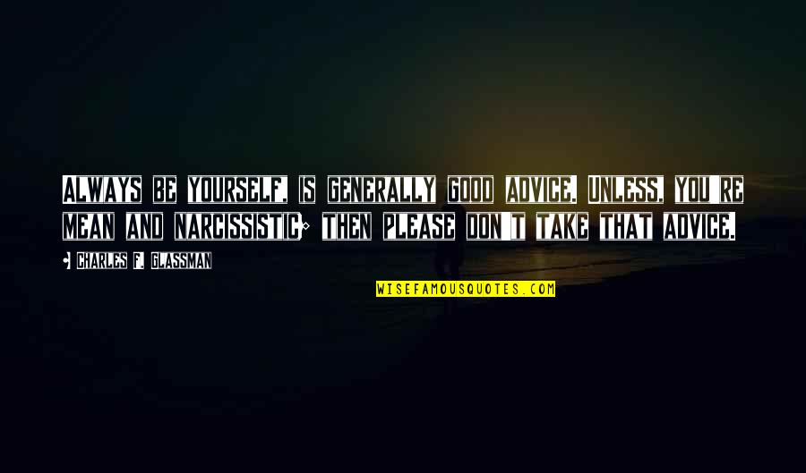 Mean Quotes And Quotes By Charles F. Glassman: Always be yourself, is generally good advice. Unless,