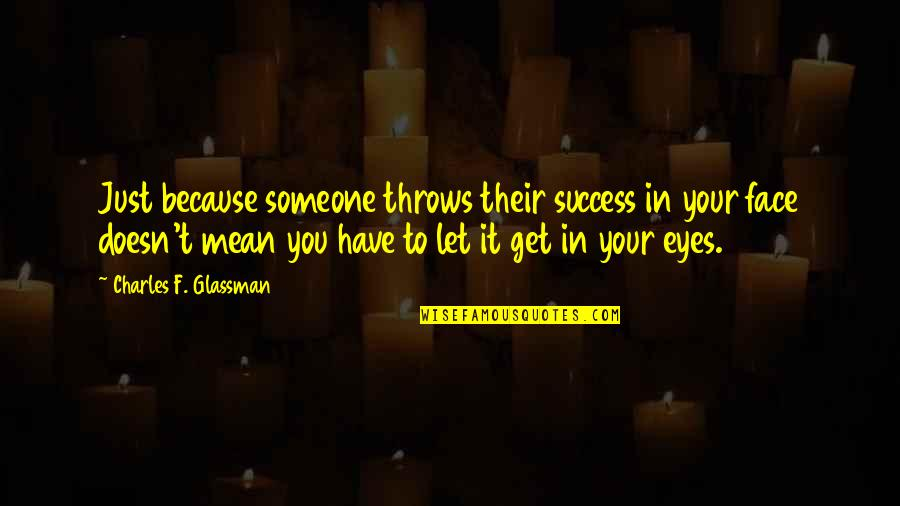 Mean Quotes And Quotes By Charles F. Glassman: Just because someone throws their success in your